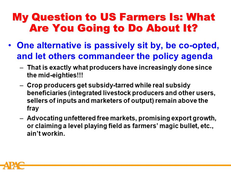 APCA My Question to US Farmers Is: What Are You Going to Do About It? One alternative is passively sit by, be co-opted, and let others commandeer the