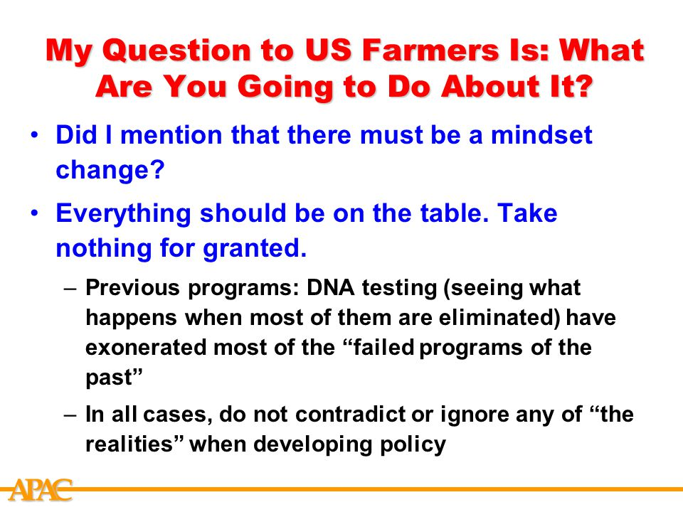 APCA My Question to US Farmers Is: What Are You Going to Do About It? Did I mention that there must be a mindset change? Everything should be on the t