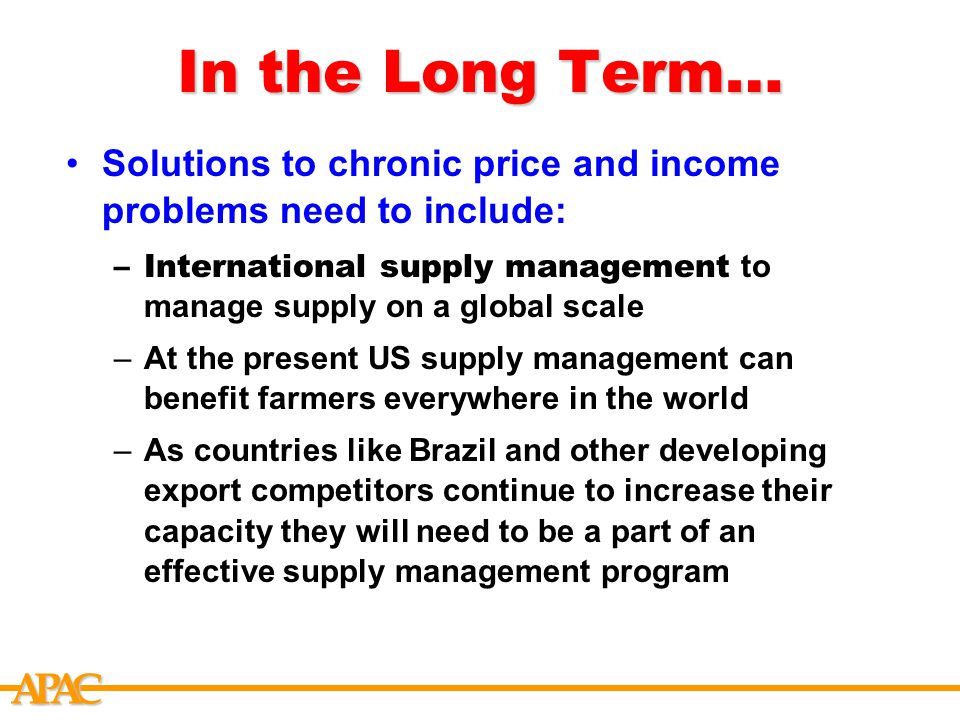 APCA In the Long Term… Solutions to chronic price and income problems need to include: –International supply management to manage supply on a global scale –At the present US supply management can benefit farmers everywhere in the world –As countries like Brazil and other developing export competitors continue to increase their capacity they will need to be a part of an effective supply management program
