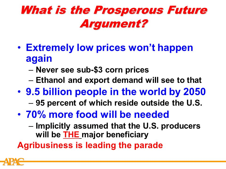 APCA What is the Prosperous Future Argument? Extremely low prices won't happen again –Never see sub-$3 corn prices –Ethanol and export demand will see