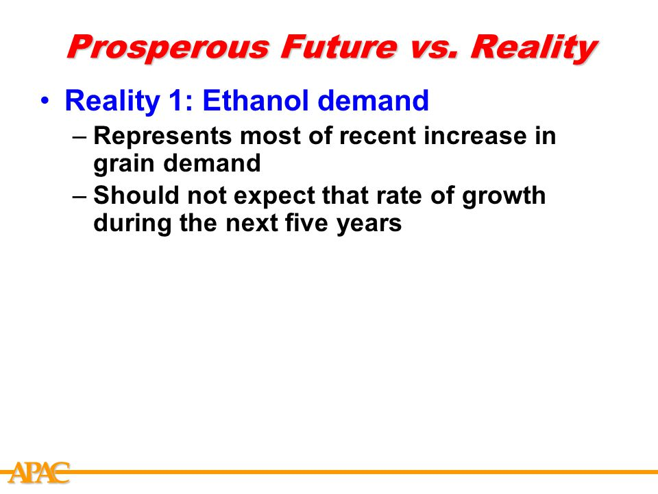APCA Prosperous Future vs. Reality Reality 1: Ethanol demand –Represents most of recent increase in grain demand –Should not expect that rate of growt