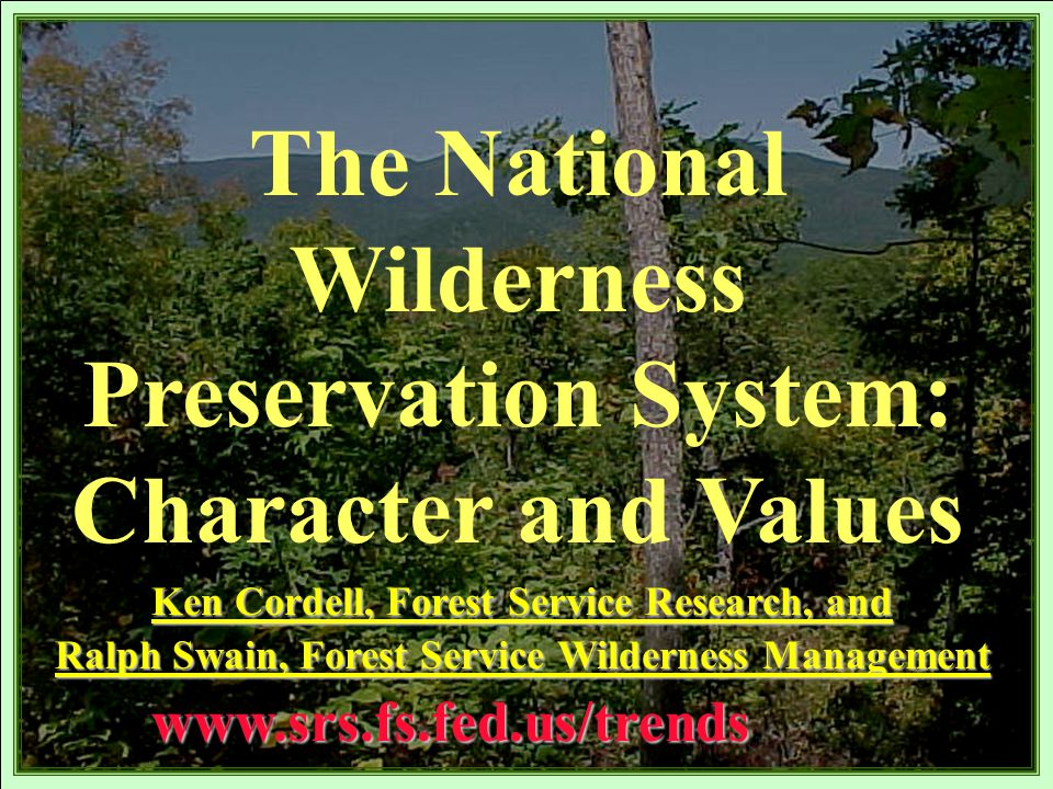 The National Wilderness Preservation System: Character and Valueswww.srs.fs.fed.us/trends Ken Cordell, Forest Service Research, and Ralph Swain, Forest Service Wilderness Management
