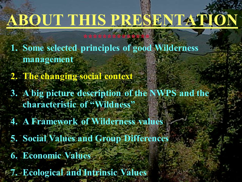 ABOUT THIS PRESENTATION 1.Some selected principles of good Wilderness management 2.The changing social context 3.A big picture description of the NWPS and the characteristic of Wildness 4.A Framework of Wilderness values 5.Social Values and Group Differences 6.Economic Values 7.Ecological and Intrinsic Values **************