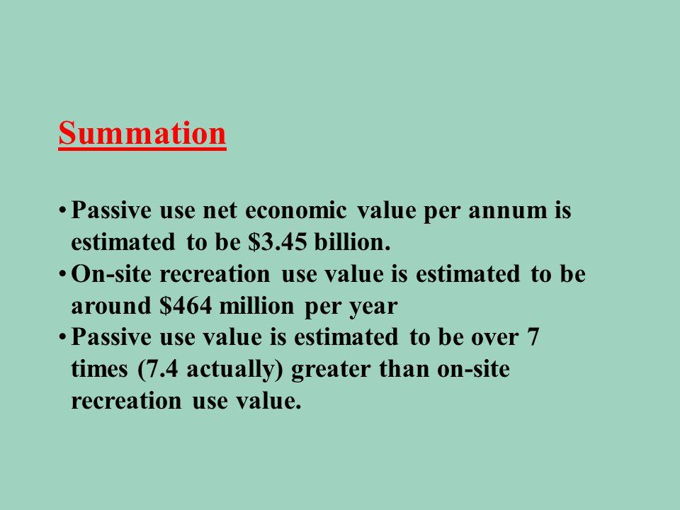 Summation Passive use net economic value per annum is estimated to be $3.45 billion. On-site recreation use value is estimated to be around $464 milli