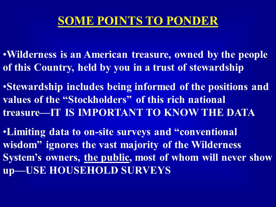 SOME POINTS TO PONDER Wilderness is an American treasure, owned by the people of this Country, held by you in a trust of stewardship Stewardship includes being informed of the positions and values of the Stockholders of this rich national treasure—IT IS IMPORTANT TO KNOW THE DATA Limiting data to on-site surveys and conventional wisdom ignores the vast majority of the Wilderness System's owners, the public, most of whom will never show up—USE HOUSEHOLD SURVEYS
