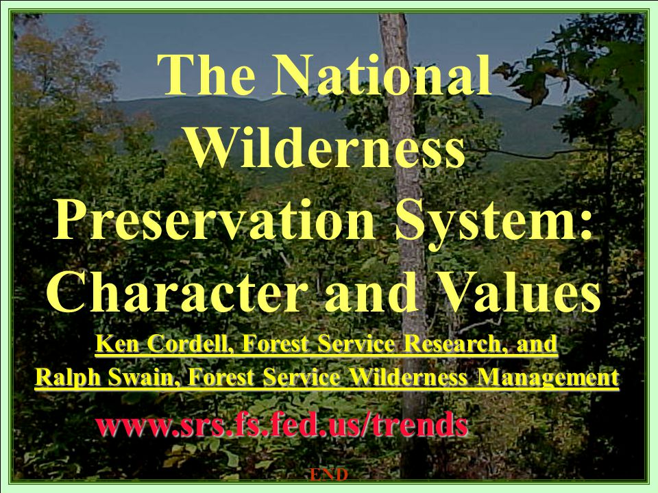 The National Wilderness Preservation System: Character and Valueswww.srs.fs.fed.us/trends Ken Cordell, Forest Service Research, and Ralph Swain, Forest Service Wilderness Management END