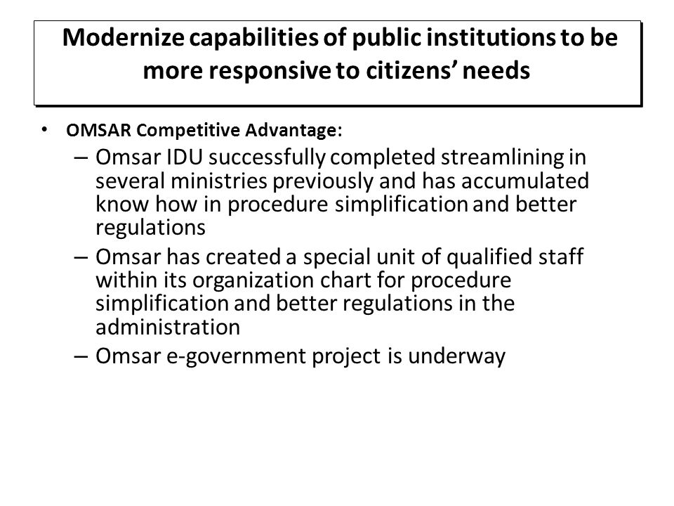 OMSAR Competitive Advantage: – Omsar IDU successfully completed streamlining in several ministries previously and has accumulated know how in procedure simplification and better regulations – Omsar has created a special unit of qualified staff within its organization chart for procedure simplification and better regulations in the administration – Omsar e-government project is underway Modernize capabilities of public institutions to be more responsive to citizens' needs