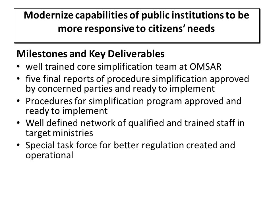 Milestones and Key Deliverables well trained core simplification team at OMSAR five final reports of procedure simplification approved by concerned parties and ready to implement Procedures for simplification program approved and ready to implement Well defined network of qualified and trained staff in target ministries Special task force for better regulation created and operational Modernize capabilities of public institutions to be more responsive to citizens' needs