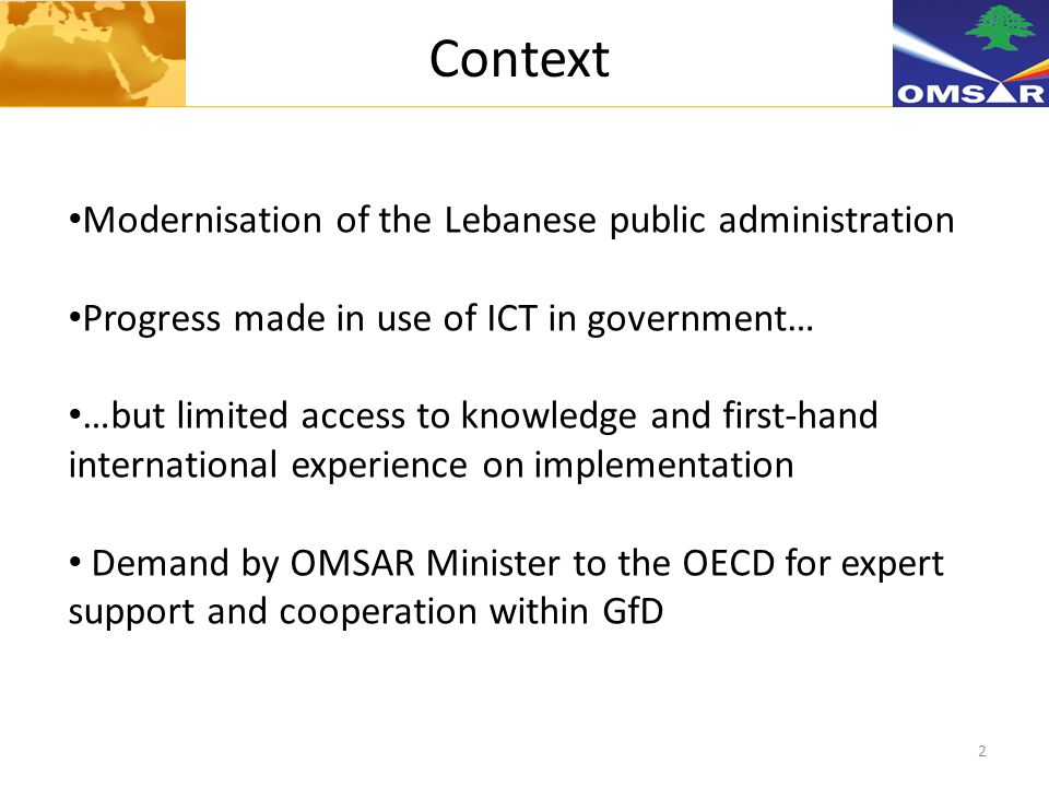 2 Context Modernisation of the Lebanese public administration Progress made in use of ICT in government… …but limited access to knowledge and first-hand international experience on implementation Demand by OMSAR Minister to the OECD for expert support and cooperation within GfD
