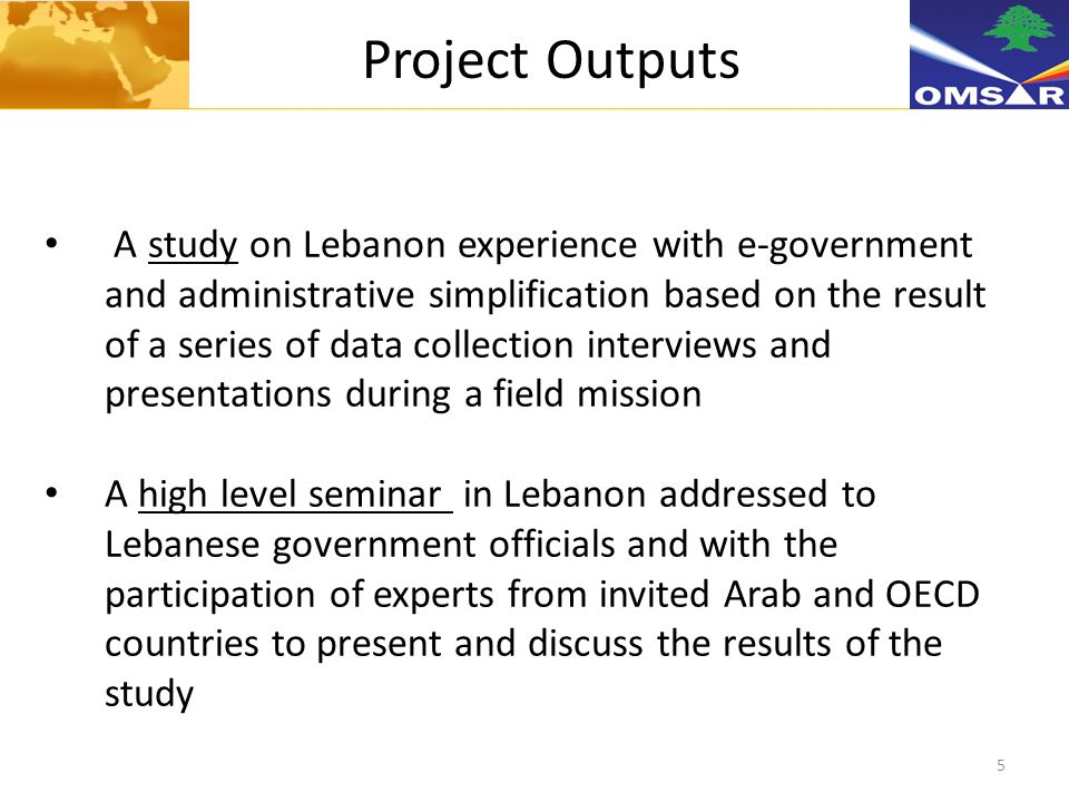 5 Project Outputs A study on Lebanon experience with e-government and administrative simplification based on the result of a series of data collection interviews and presentations during a field mission A high level seminar in Lebanon addressed to Lebanese government officials and with the participation of experts from invited Arab and OECD countries to present and discuss the results of the study