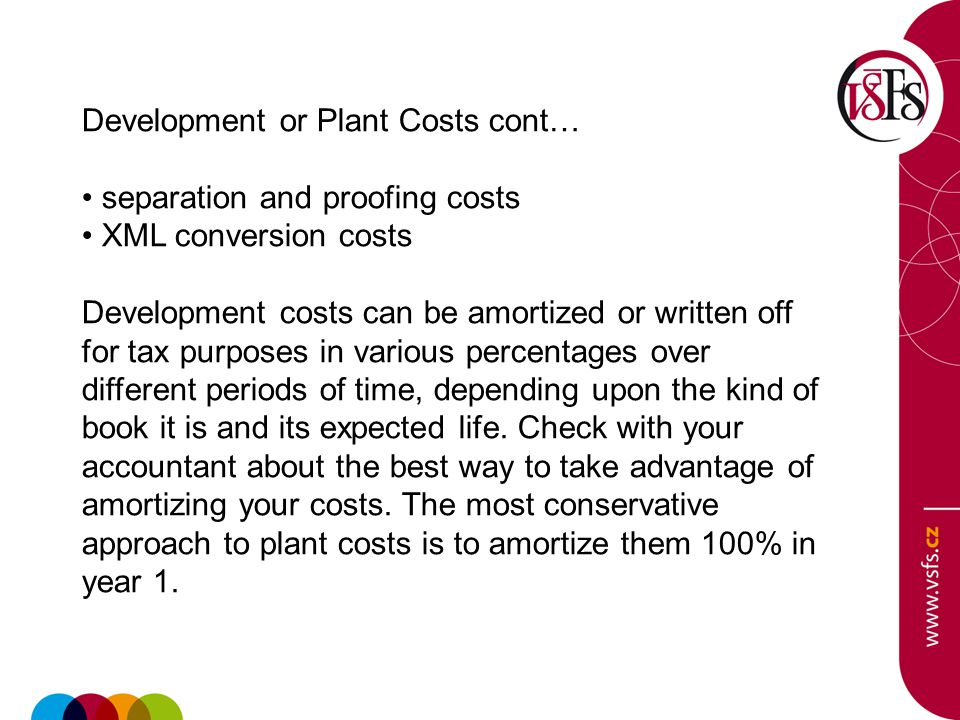 Development or Plant Costs cont… separation and proofing costs XML conversion costs Development costs can be amortized or written off for tax purposes in various percentages over different periods of time, depending upon the kind of book it is and its expected life.