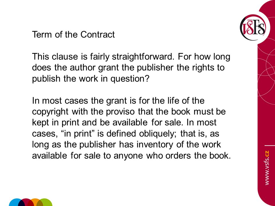 Term of the Contract This clause is fairly straightforward. For how long does the author grant the publisher the rights to publish the work in questio