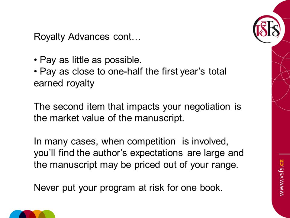 Royalty Advances cont… Pay as little as possible. Pay as close to one-half the first year's total earned royalty The second item that impacts your neg