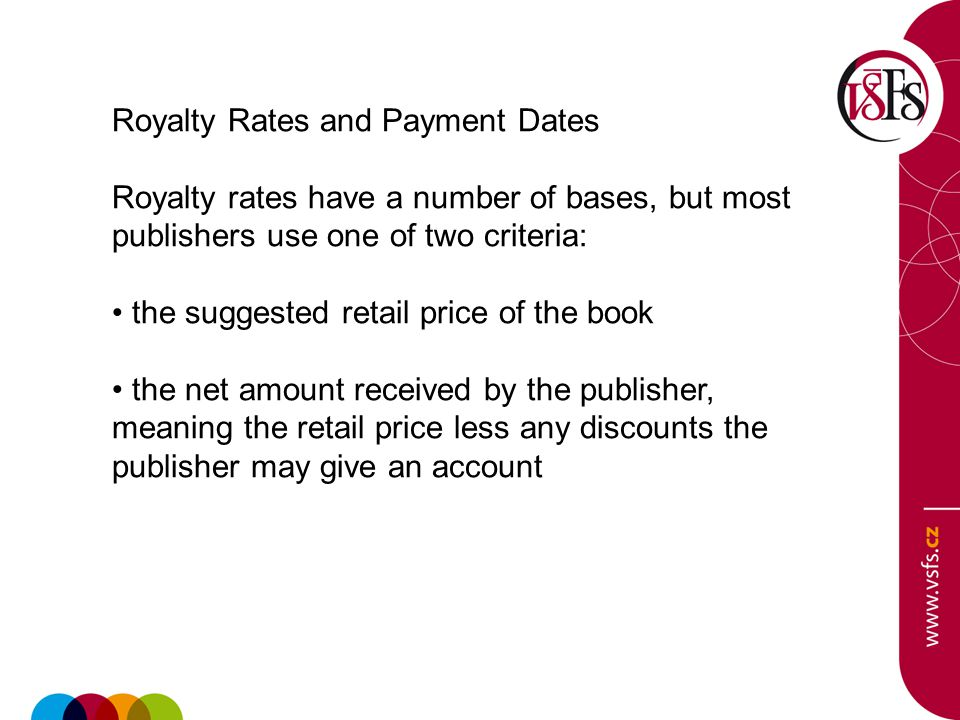 Royalty Rates and Payment Dates Royalty rates have a number of bases, but most publishers use one of two criteria: the suggested retail price of the book the net amount received by the publisher, meaning the retail price less any discounts the publisher may give an account