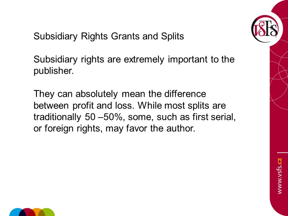 Subsidiary Rights Grants and Splits Subsidiary rights are extremely important to the publisher. They can absolutely mean the difference between profit