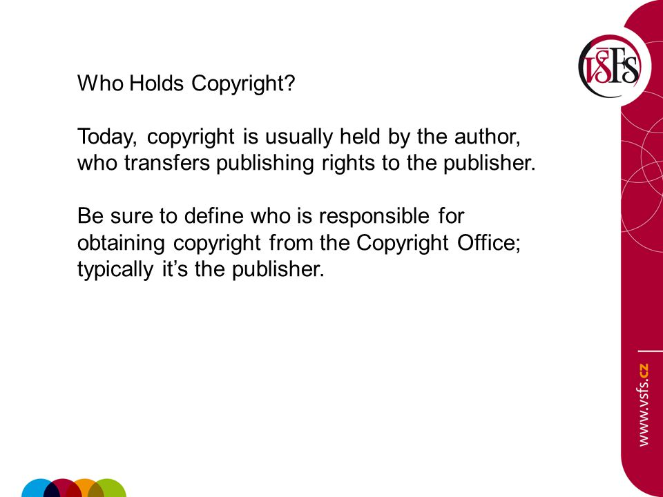 Who Holds Copyright? Today, copyright is usually held by the author, who transfers publishing rights to the publisher. Be sure to define who is respon