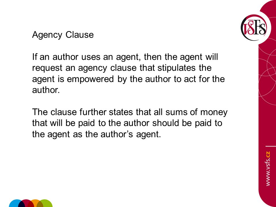 Agency Clause If an author uses an agent, then the agent will request an agency clause that stipulates the agent is empowered by the author to act for
