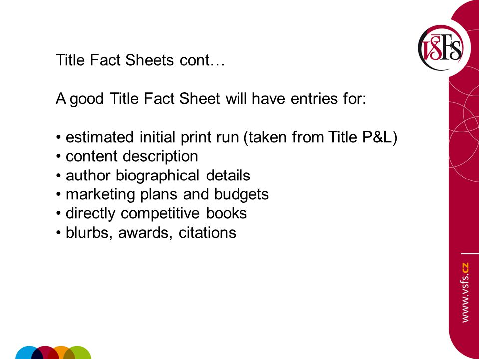 Title Fact Sheets cont… A good Title Fact Sheet will have entries for: estimated initial print run (taken from Title P&L) content description author biographical details marketing plans and budgets directly competitive books blurbs, awards, citations