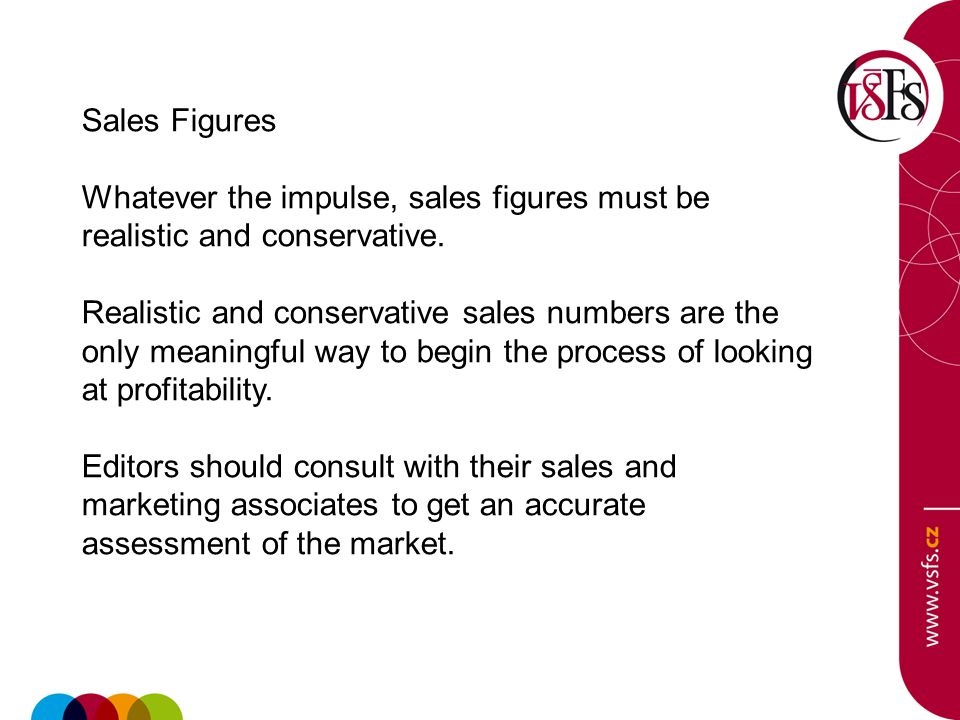 Sales Figures Whatever the impulse, sales figures must be realistic and conservative. Realistic and conservative sales numbers are the only meaningful