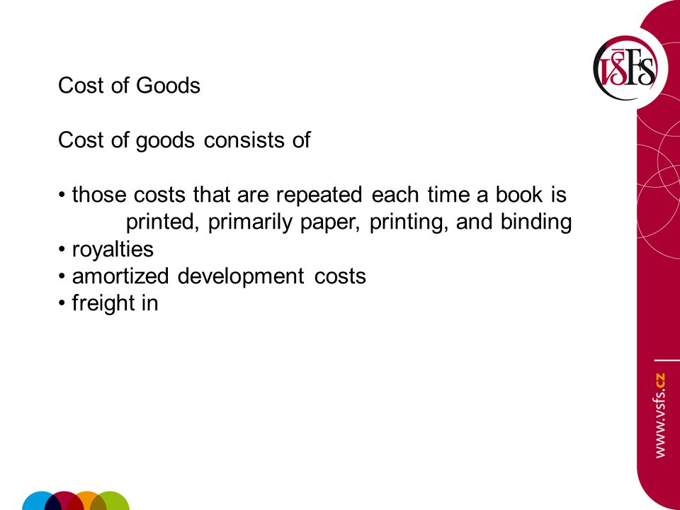 Cost of Goods Cost of goods consists of those costs that are repeated each time a book is printed, primarily paper, printing, and binding royalties amortized development costs freight in