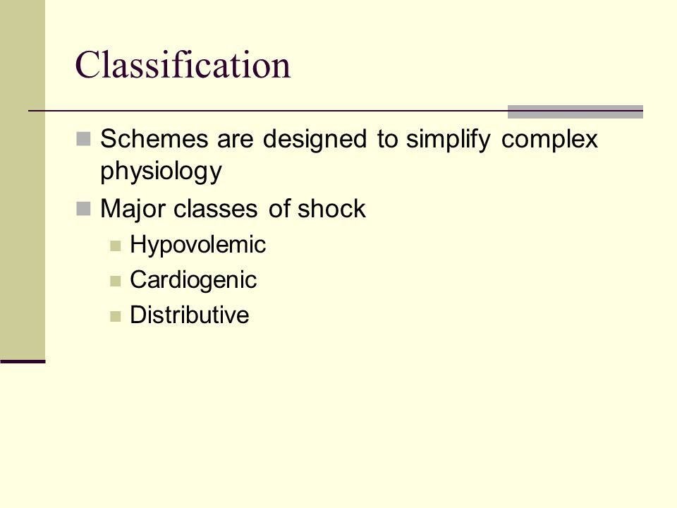Classification Schemes are designed to simplify complex physiology Major classes of shock Hypovolemic Cardiogenic Distributive