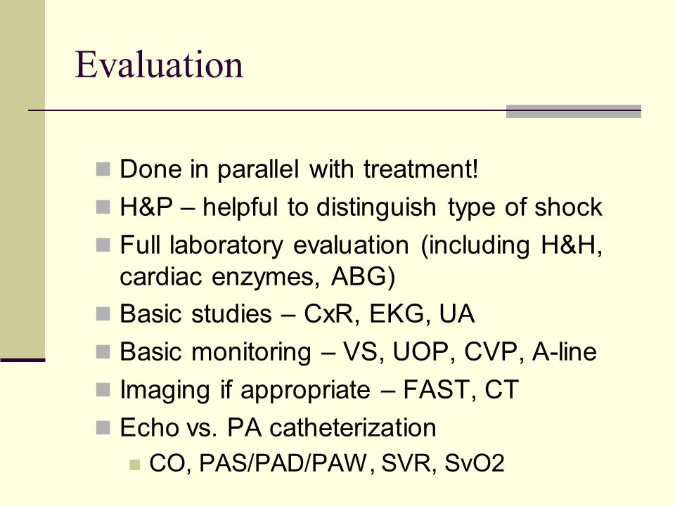 Evaluation Done in parallel with treatment! H&P – helpful to distinguish type of shock Full laboratory evaluation (including H&H, cardiac enzymes, ABG
