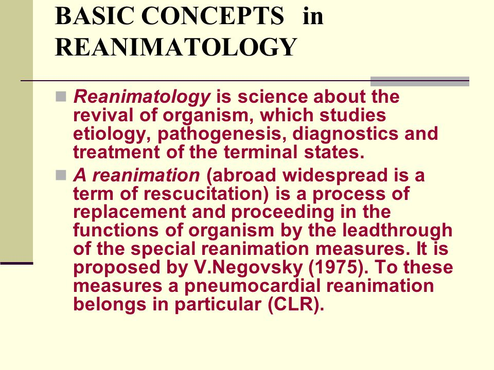 BASIC CONCEPTS in REANIMATOLOGY Reanimatology is science about the revival of organism, which studies etiology, pathogenesis, diagnostics and treatmen