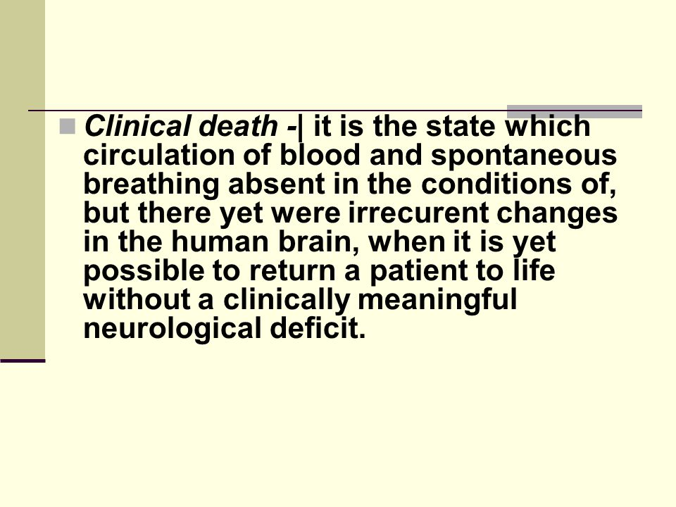 Clinical death -| it is the state which circulation of blood and spontaneous breathing absent in the conditions of, but there yet were irrecurent chan