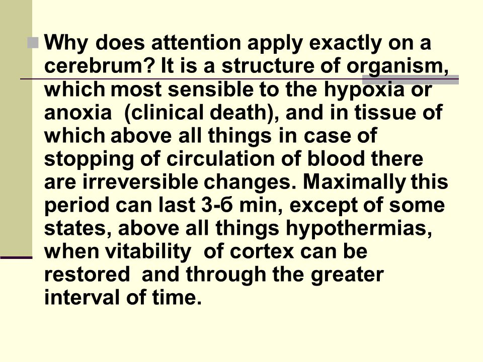 Why does attention apply exactly on a cerebrum? It is a structure of organism, which most sensible to the hypoxia or anoxia (clinical death), and in t