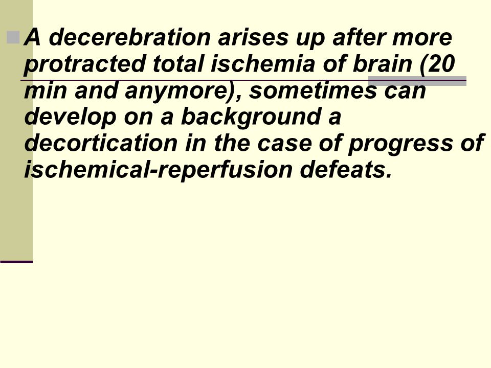 A decerebration arises up after more protracted total ischemia of brain (20 min and anymore), sometimes can develop on a background a decortication in