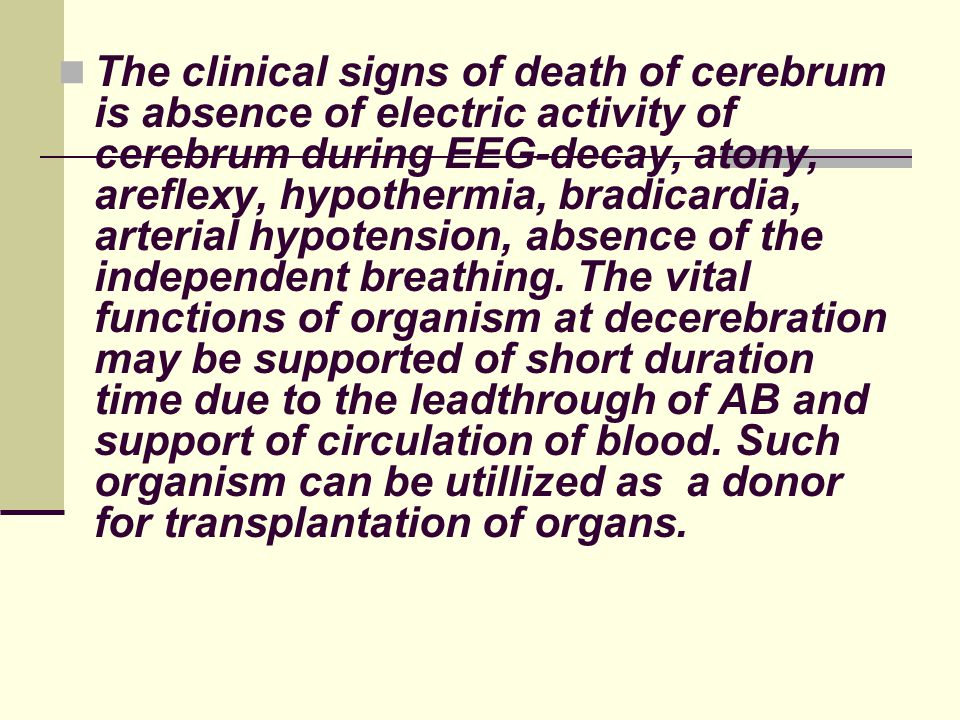 The clinical signs of death of cerebrum is absence of electric activity of cerebrum during ЕЕG-decay, atony, areflexy, hypothermia, bradicardia, arter