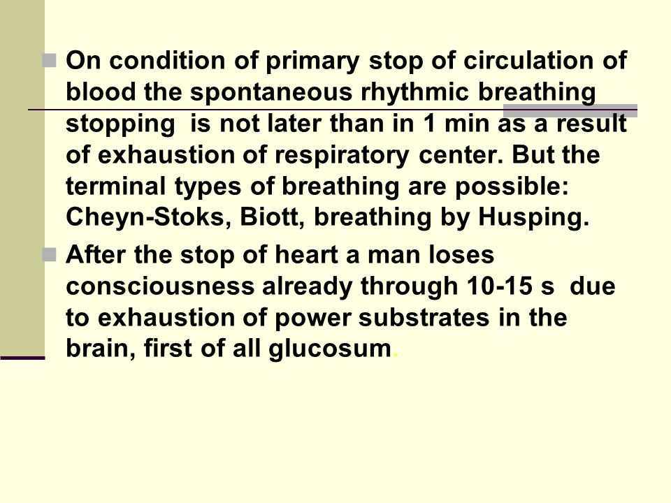On condition of primary stop of circulation of blood the spontaneous rhythmic breathing stopping is not later than in 1 min as a result of exhaustion of respiratory center.