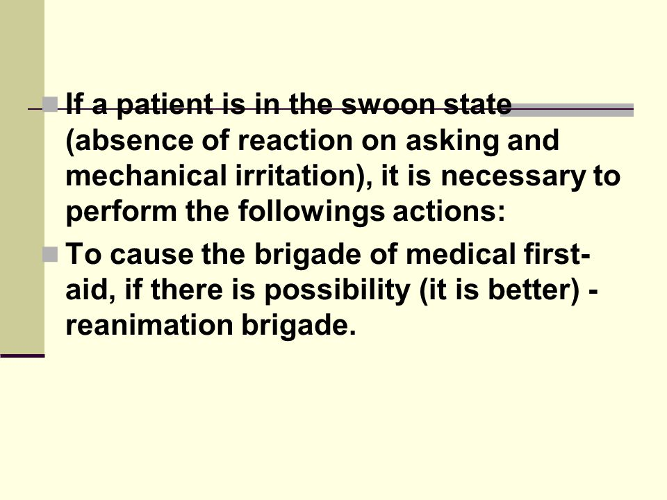 If a patient is in the swoon state (absence of reaction on asking and mechanical irritation), it is necessary to perform the followings actions: To cause the brigade of medical first- aid, if there is possibility (it is better) - reanimation brigade.