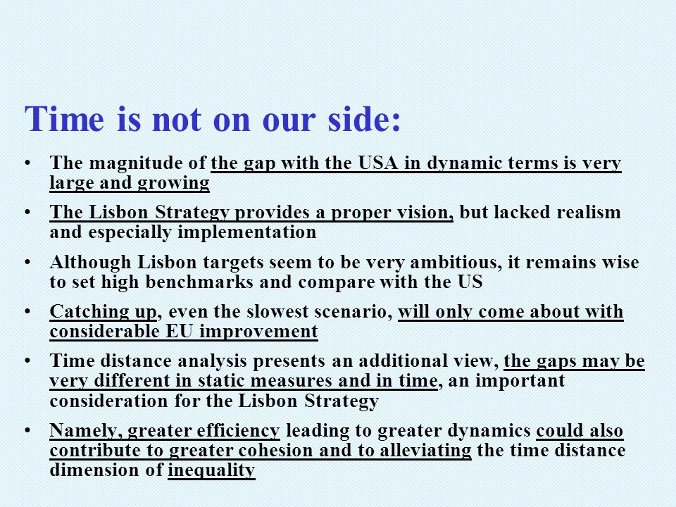 Time is not on our side: The magnitude of the gap with the USA in dynamic terms is very large and growing The Lisbon Strategy provides a proper vision, but lacked realism and especially implementation Although Lisbon targets seem to be very ambitious, it remains wise to set high benchmarks and compare with the US Catching up, even the slowest scenario, will only come about with considerable EU improvement Time distance analysis presents an additional view, the gaps may be very different in static measures and in time, an important consideration for the Lisbon Strategy Namely, greater efficiency leading to greater dynamics could also contribute to greater cohesion and to alleviating the time distance dimension of inequality