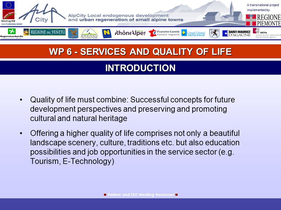 A transnational project implemented by WP 6 - SERVICES AND QUALITY OF LIFE Partner and SSC Meeting BesanconINTRODUCTION Quality of life must combine: