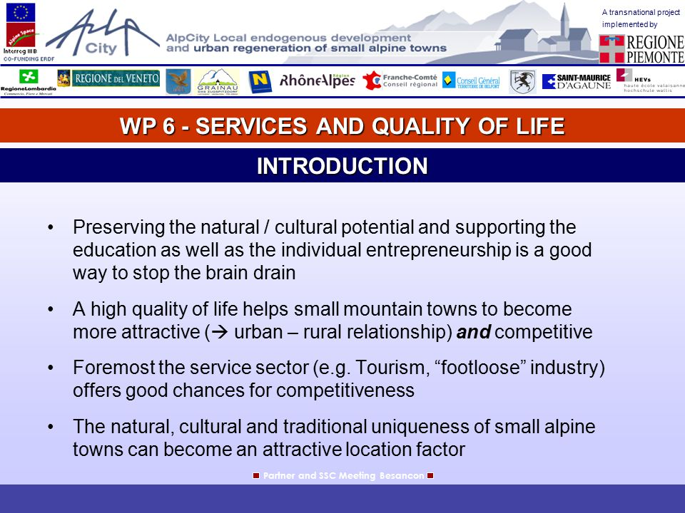 A transnational project implemented by WP 6 - SERVICES AND QUALITY OF LIFE Partner and SSC Meeting BesanconINTRODUCTION Preserving the natural / cultural potential and supporting the education as well as the individual entrepreneurship is a good way to stop the brain drain A high quality of life helps small mountain towns to become more attractive (  urban – rural relationship) and competitive Foremost the service sector (e.g.