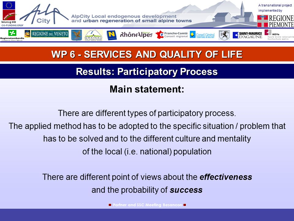 A transnational project implemented by WP 6 - SERVICES AND QUALITY OF LIFE Partner and SSC Meeting Besancon Results: Participatory Process Austria: Conclusion Creating a high quality of life might be an instrument to distinguish from eastern European countries which at present foremost only can offer low salaries.