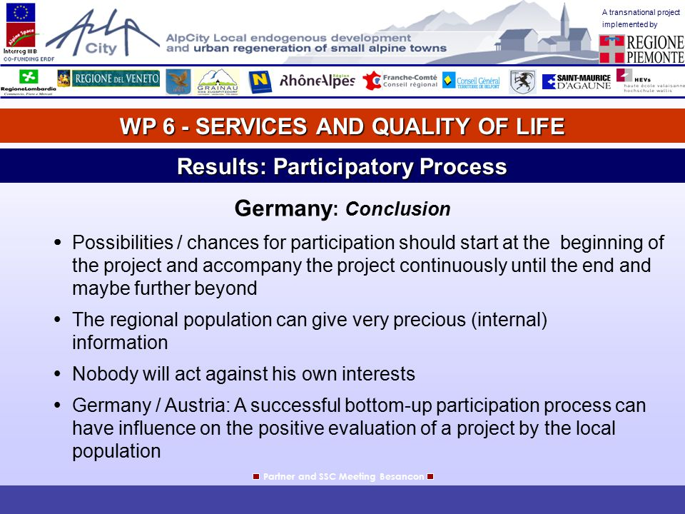 A transnational project implemented by WP 6 - SERVICES AND QUALITY OF LIFE Partner and SSC Meeting Besancon Results: Participatory Process Italy: In Italy there is not a long tradition in participation process but since 10 years a so called concertazione process has been adopted.