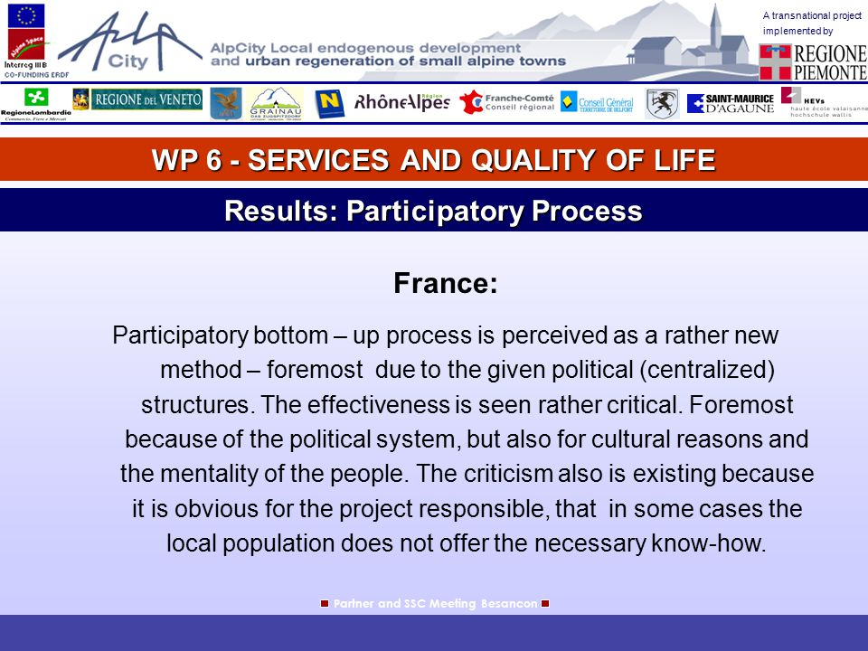A transnational project implemented by WP 6 - SERVICES AND QUALITY OF LIFE Partner and SSC Meeting Besancon Results: Participatory Process France: Participatory bottom – up process is perceived as a rather new method – foremost due to the given political (centralized) structures.