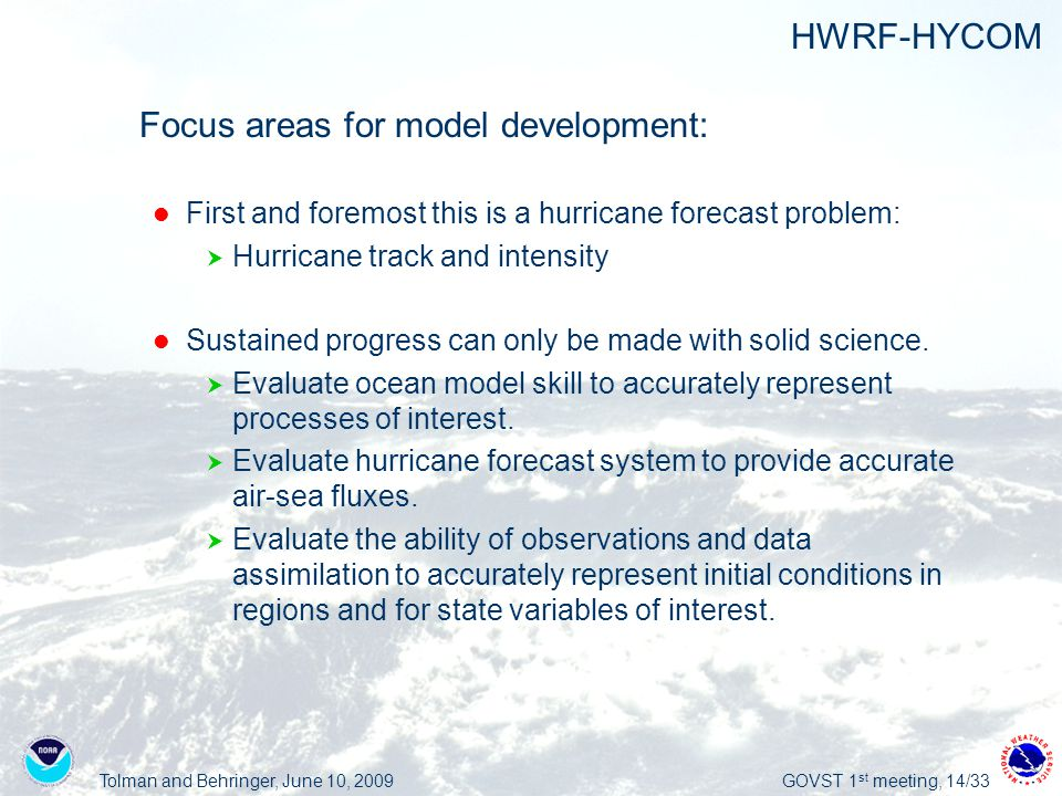 Tolman and Behringer, June 10, 2009GOVST 1 st meeting, 14/33 HWRF-HYCOM  Focus areas for model development: First and foremost this is a hurricane forecast problem:  Hurricane track and intensity Sustained progress can only be made with solid science.