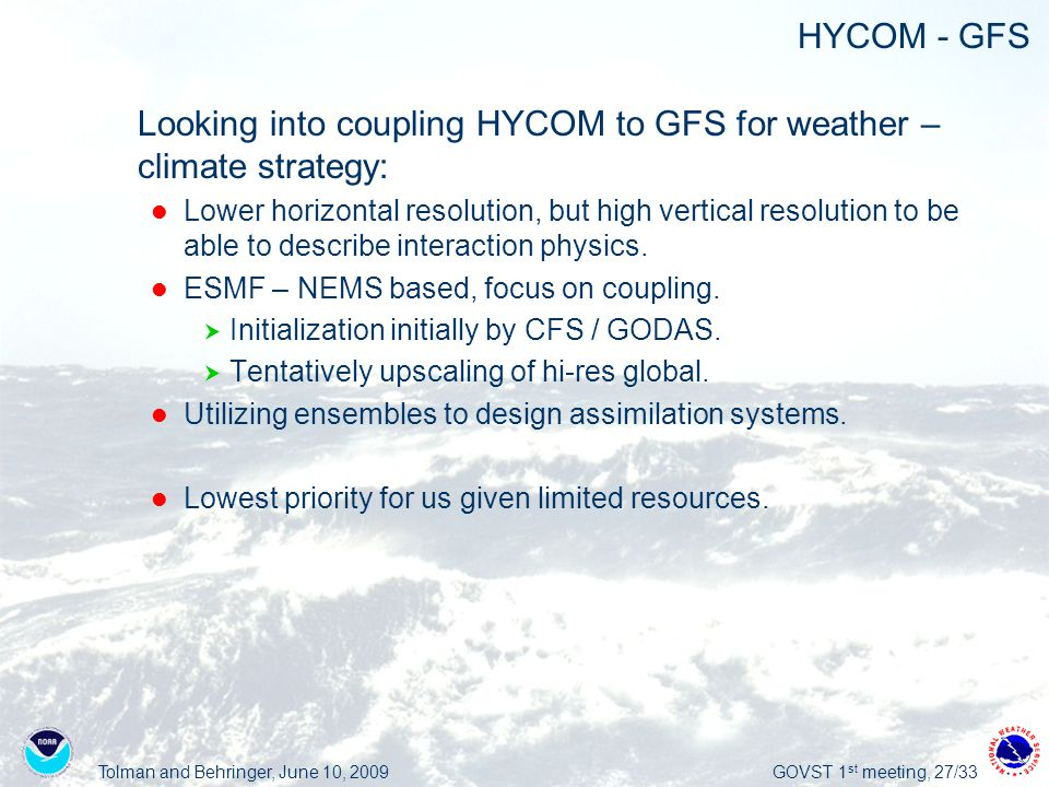 Tolman and Behringer, June 10, 2009GOVST 1 st meeting, 27/33 HYCOM - GFS  Looking into coupling HYCOM to GFS for weather – climate strategy: Lower horizontal resolution, but high vertical resolution to be able to describe interaction physics.