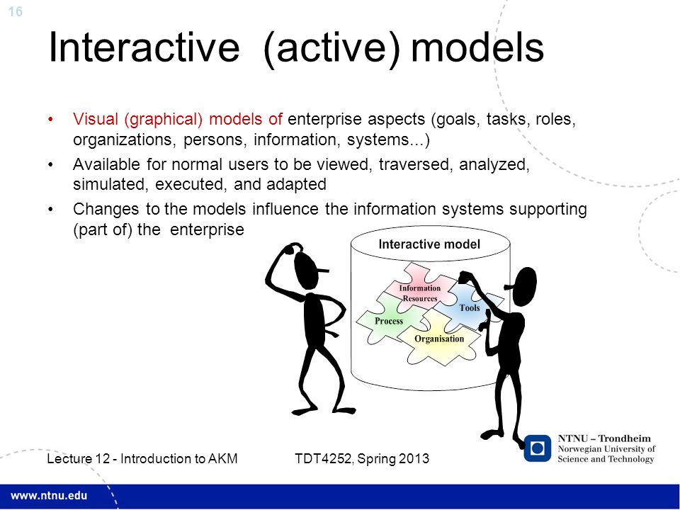 16 Interactive (active) models Visual (graphical) models of enterprise aspects (goals, tasks, roles, organizations, persons, information, systems...) Available for normal users to be viewed, traversed, analyzed, simulated, executed, and adapted Changes to the models influence the information systems supporting (part of) the enterprise TDT4252, Spring 2013 Lecture 12 - Introduction to AKM