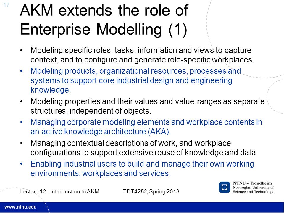 17 AKM extends the role of Enterprise Modelling (1) Modeling specific roles, tasks, information and views to capture context, and to configure and generate role-specific workplaces.
