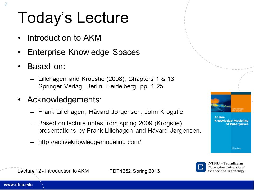 2 Today's Lecture Introduction to AKM Enterprise Knowledge Spaces Based on: –Lillehagen and Krogstie (2008), Chapters 1 & 13, Springer-Verlag, Berlin, Heidelberg.