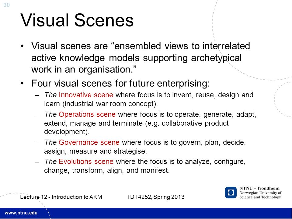 30 Visual Scenes Visual scenes are ensembled views to interrelated active knowledge models supporting archetypical work in an organisation. Four visual scenes for future enterprising: –The Innovative scene where focus is to invent, reuse, design and learn (industrial war room concept).
