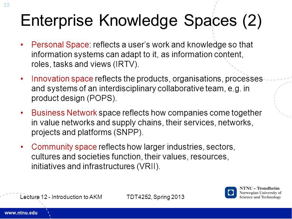 35 Enterprise Knowledge Spaces (2) Personal Space: reflects a user's work and knowledge so that information systems can adapt to it, as information content, roles, tasks and views (IRTV).