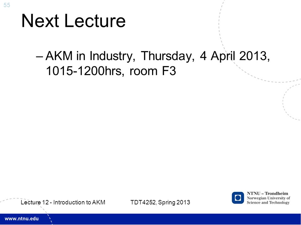 55 Next Lecture –AKM in Industry, Thursday, 4 April 2013, 1015-1200hrs, room F3 TDT4252, Spring 2013 Lecture 12 - Introduction to AKM