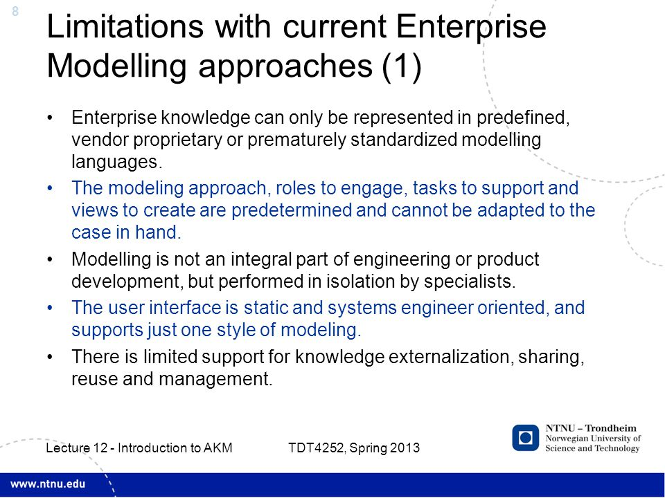 8 Limitations with current Enterprise Modelling approaches (1) Enterprise knowledge can only be represented in predefined, vendor proprietary or prematurely standardized modelling languages.