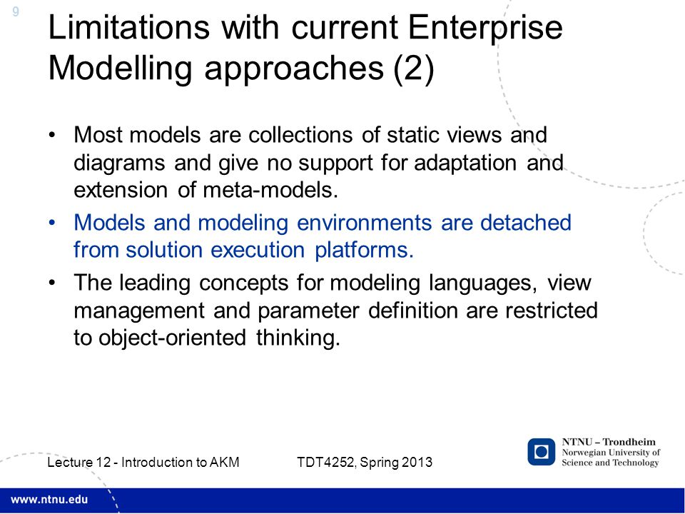 20 Active Knowledge Architectures TDT4252, Spring 2013 Lecture 12 - Introduction to AKM Integrated business operations Model-configuring workplaces and services ICT Infrastructure Meta-mode l EKA Meta-mode l AKA-models AKA models include business, product and workspace configuration models Meta-models are mainly for integrating software systems and tools and their data models Model builders, platform integrators and workplace engineers Business management Project performance Product and process design Non-configurable integration, meta-data not stored in the customized AKA