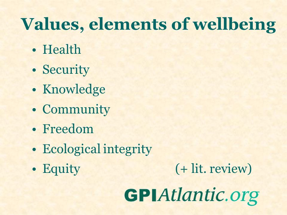 Values, elements of wellbeing Health Security Knowledge Community Freedom Ecological integrity Equity(+ lit.